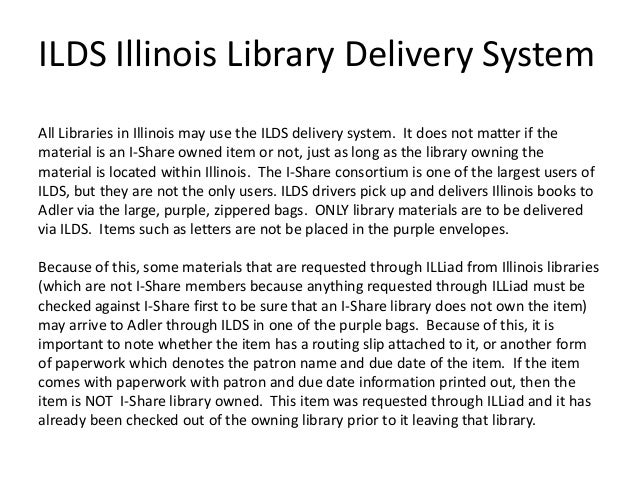 ILDS Illinois Library Delivery System All Libraries in Illinois may use the ILDS delivery system. It does not matter if th...
