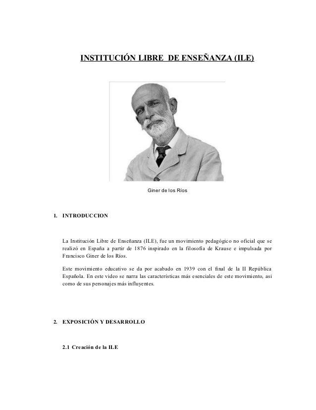INSTITUCIÓN LIBRE DE ENSEÑANZA (ILE)                                      Giner de los Ríos1. INTRODUCCION  La Institución...