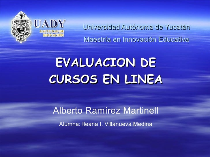 Universidad Autónoma de Yucatán Maestría en Innovación Educativa EVALUACION DE CURSOS EN LINEA Alberto Ramírez Martinell A...