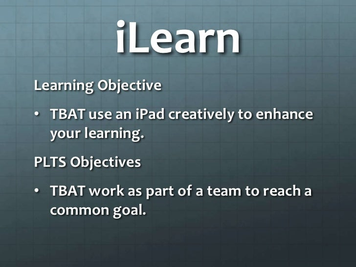 iLearnLearning Objective• TBAT use an iPad creatively to enhance  your learning.PLTS Objectives• TBAT work as part of a te...