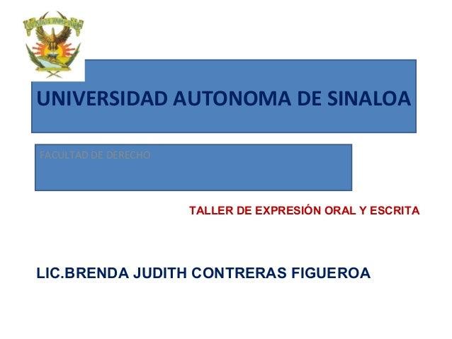 UNIVERSIDAD AUTONOMA DE SINALOA FACULTAD DE DERECHO TALLER DE EXPRESIÓN ORAL Y ESCRITA LIC.BRENDA JUDITH CONTRERAS FIGUEROA