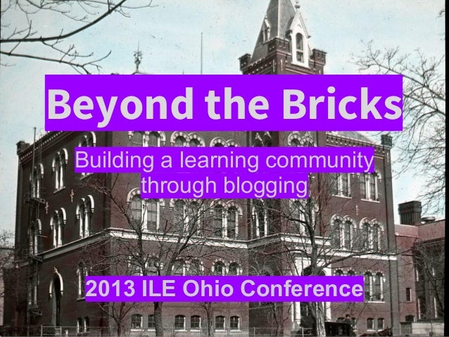 Beyond the Bricks Building a learning community through blogging 2013 ILE Ohio Conference