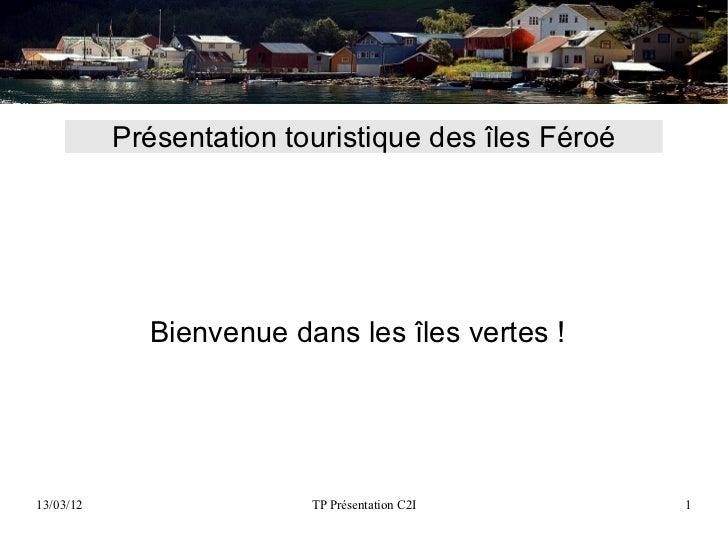 Présentation touristique des îles Féroé             Bienvenue dans les îles vertes !13/03/12                  TP Présentat...