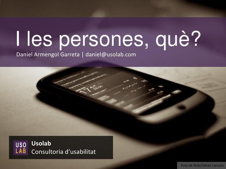 I les persones, què?Daniel Armengol Garreta | daniel@usolab.com     Usolab     Consultoria d'usabilitat                   ...