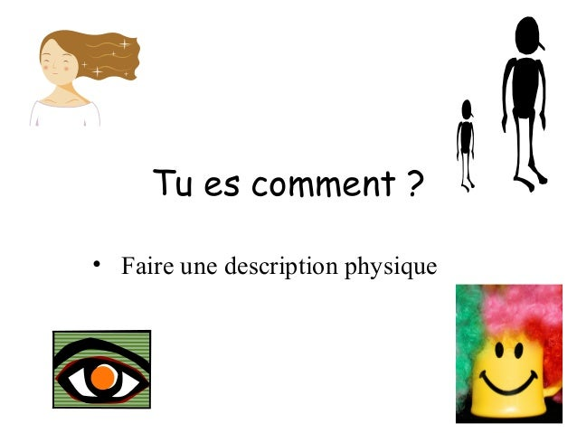 Tu es comment ? • Faire une description physique
