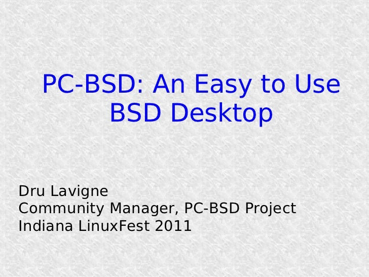 PC-BSD: An Easy to Use       BSD DesktopDru LavigneCommunity Manager, PC-BSD ProjectIndiana LinuxFest 2011