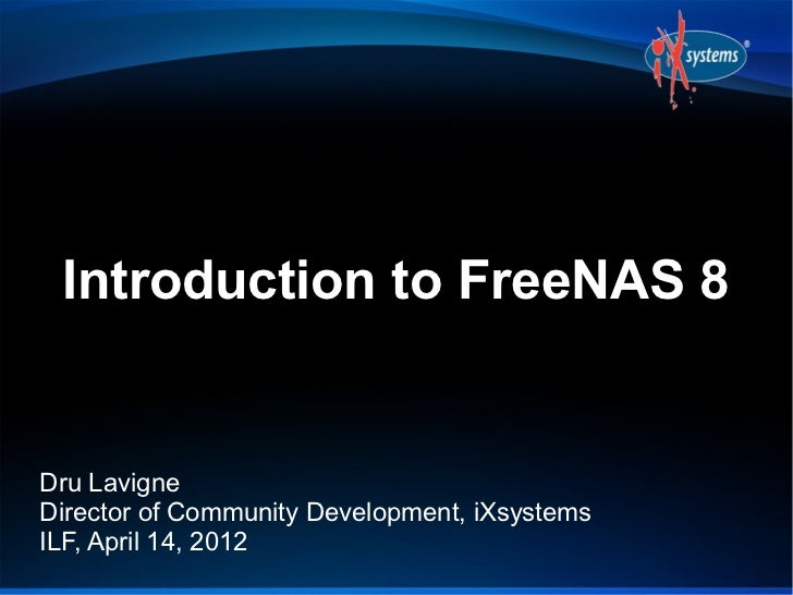 Introduction to FreeNAS 8Dru LavigneDirector of Community Development, iXsystemsILF, April 14, 2012