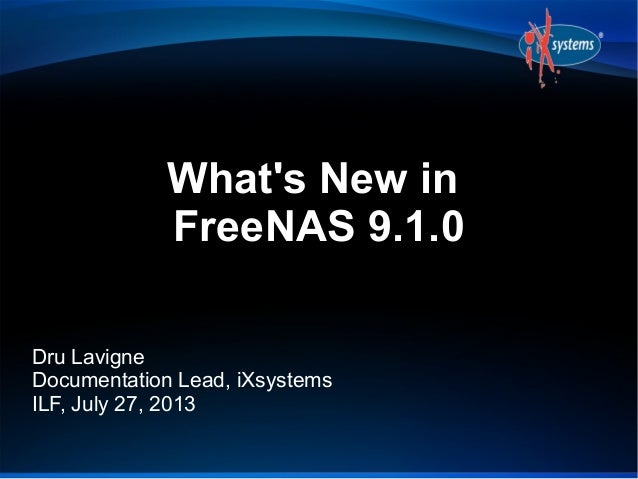 What's New in FreeNAS 9.1.0 Dru Lavigne Documentation Lead, iXsystems ILF, July 27, 2013