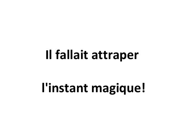 Il fallait attraperlinstant magique!