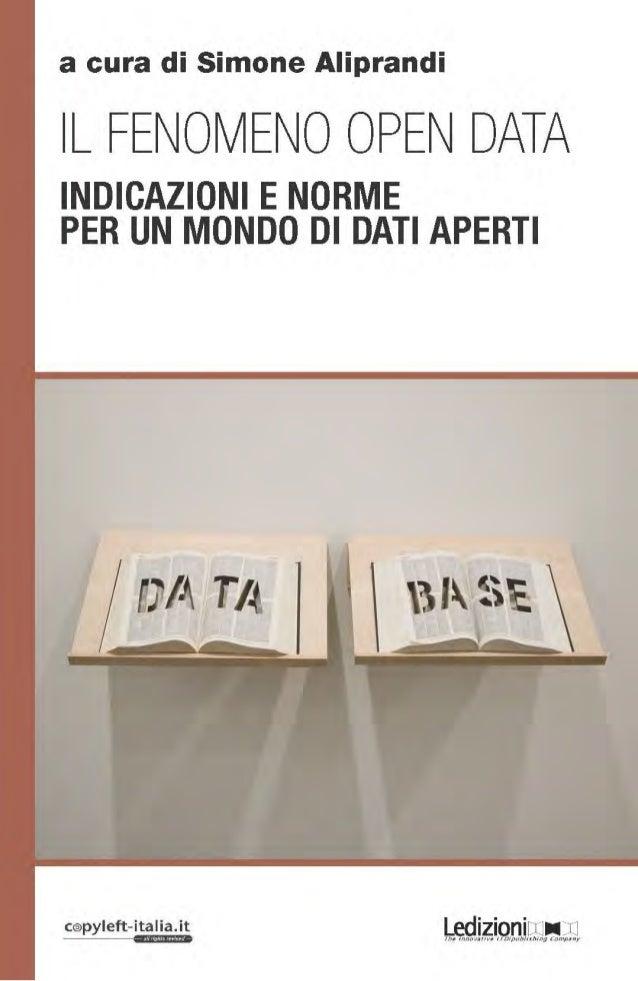 Il Fenomeno Open Data INDICAZIONI E NORME PER UN MONDO DI DATI APERTI A CURA DI SIMONE ALIPRANDI Ledizioni ● Milano