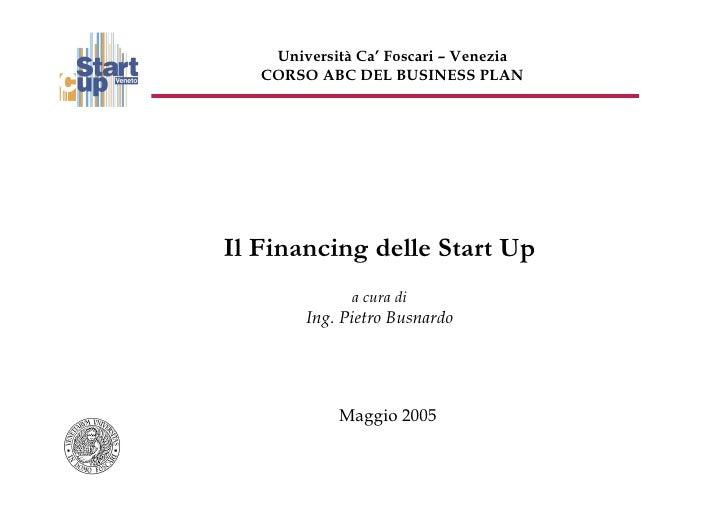 Università Ca' Foscari – Venezia   CORSO ABC DEL BUSINESS PLANIl Financing delle Start Up              a cura di        In...