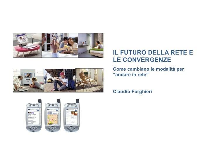 """IL FUTURO DELLA RETE ELE CONVERGENZECome cambiano le modalità per""""andare in rete""""Claudio Forghieri"""