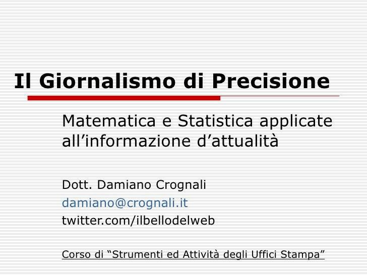 Il Giornalismo di Precisione Matematica e Statistica applicate all'informazione d'attualità Dott. Damiano Crognali [email_...
