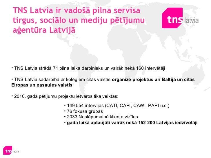 TNS Latvia ir vadošā pilna servisa tirgus, sociālo un mediju pētījumu aģentūra Latvijā <ul><li>TNS Latvia strādā71 pilna ...