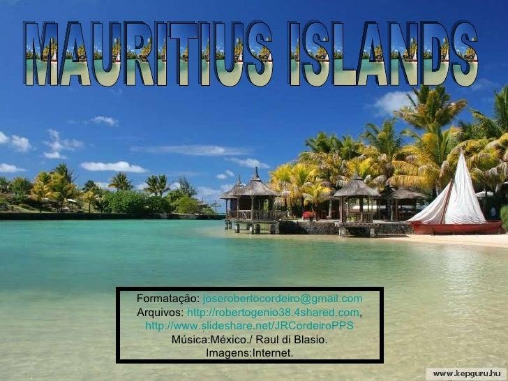 MAURITIUS ISLANDS Formatação:  [email_address] Arquivos:  http://robertogenio38.4shared.com , http://www.slideshare.net/JR...