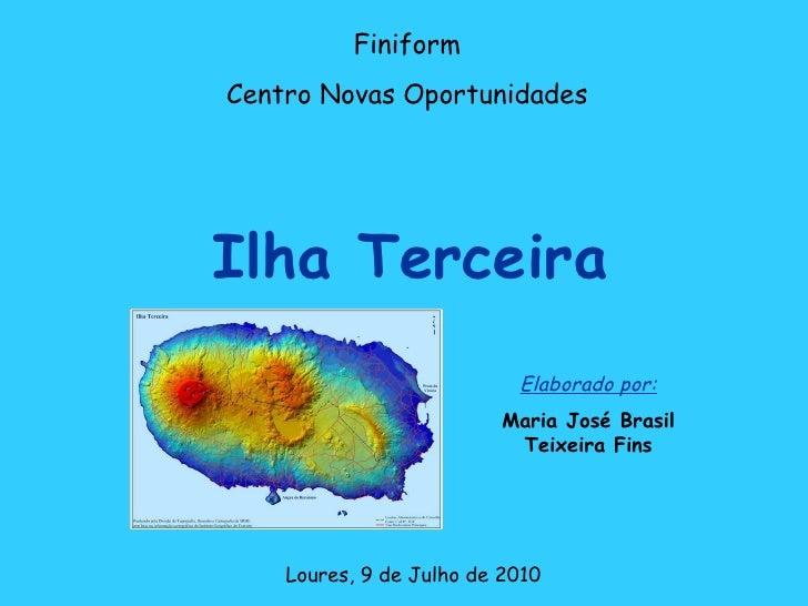 Ilha Terceira Finiform Centro Novas Oportunidades Loures, 9 de Julho de 2010 Elaborado por: Maria José Brasil Teixeira Fins