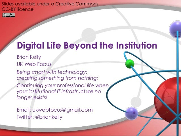 Digital Life Beyond the Institution Brian Kelly UK Web Focus Being smart with technology; creating something from nothing:...