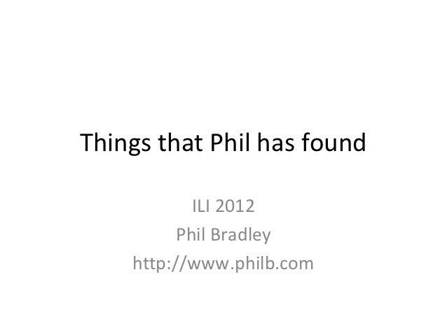 Things that Phil has found            ILI 2012          Phil Bradley    http://www.philb.com