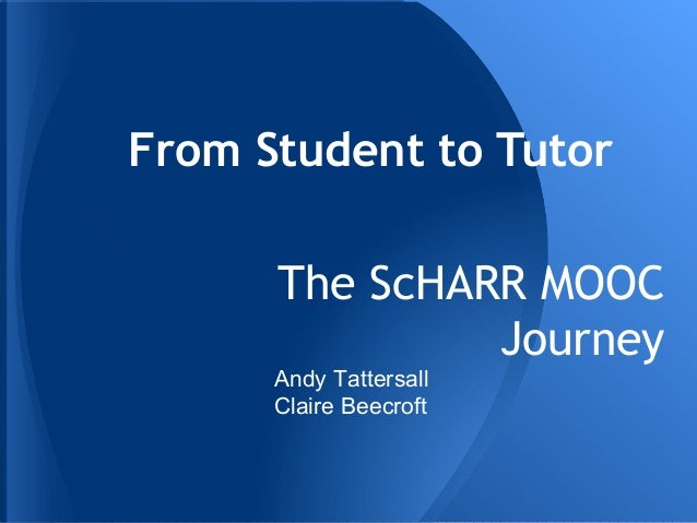 From Student to Tutor The ScHARR MOOC Journey  Andy Tattersall Claire Beecroft