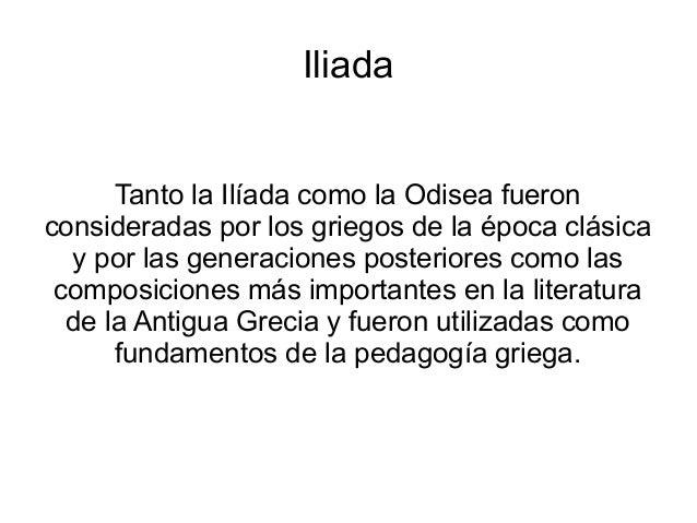 Iliada Tanto la Ilíada como la Odisea fueron consideradas por los griegos de la época clásica y por las generaciones poste...