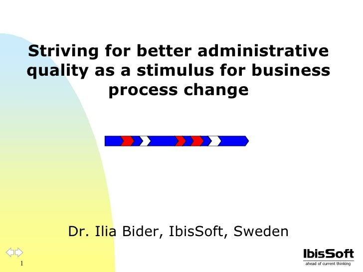 Striving for better administrative quality as a stimulus for business process change Dr. Ilia Bider, IbisSoft, Sweden