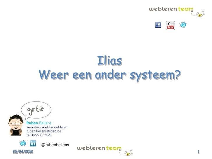 Ilias             Weer een ander systeem?             @rubenbellens25/04/2012                             1