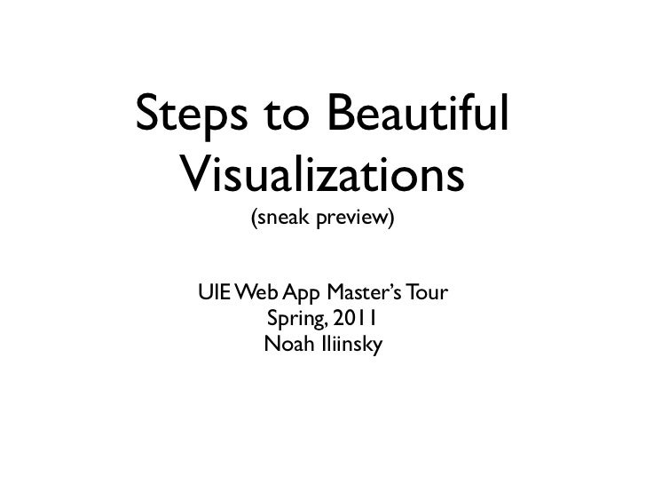 Steps to Beautiful  Visualizations        (sneak preview)   UIE Web App Master's Tour         Spring, 2011         Noah Il...