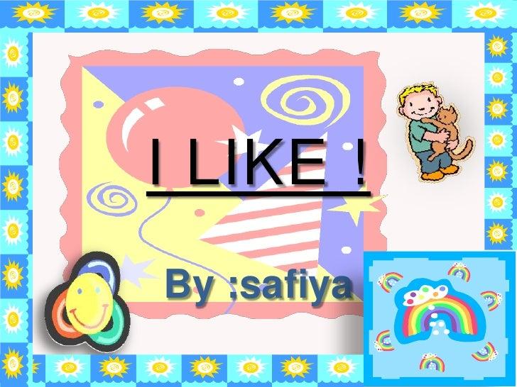I LIKE !<br />By :safiya<br />