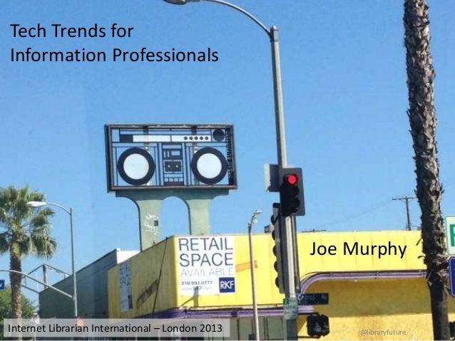 Tech Trends for Information Professionals  Joe Murphy  Internet Librarian International – London 2013  @libraryfuture