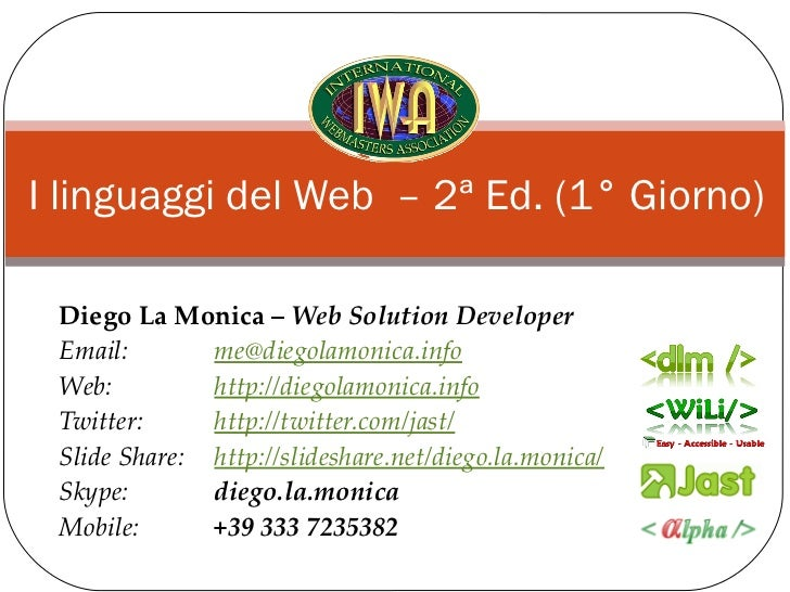 I linguaggi del Web – 2ª Ed. (1° Giorno) Diego La Monica – Web Solution Developer Email:       me@diegolamonica.info Web: ...