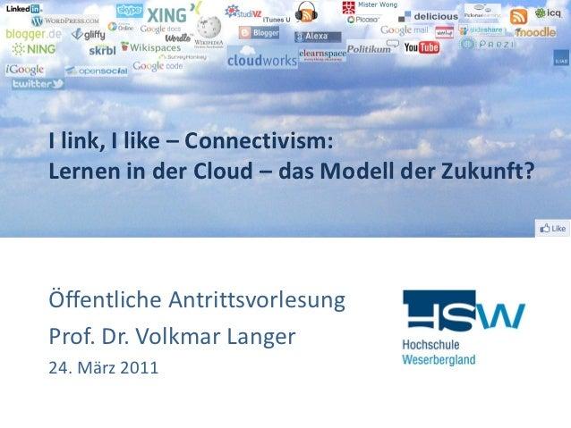 I link, I like – Connectivism:Lernen in der Cloud – das Modell der Zukunft?Öffentliche AntrittsvorlesungProf. Dr. Volkmar ...