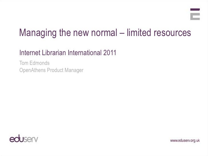 Managing the new normal – limited resourcesInternet Librarian International 2011Tom EdmondsOpenAthens Product Manager