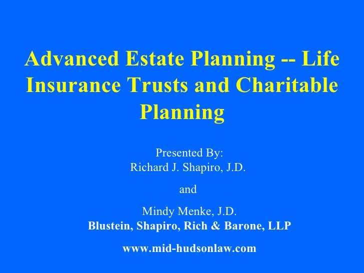 Advanced Estate Planning -- Life Insurance Trusts and Charitable Planning Presented By: Richard J. Shapiro, J.D.  and  Min...