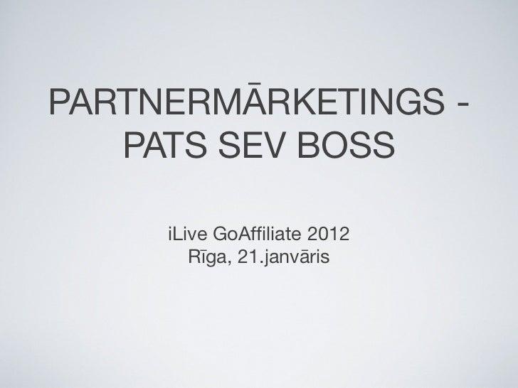 PARTNERMĀRKETINGS -   PATS SEV BOSS     iLive GoAffiliate 2012        Rīga, 21.janvāris