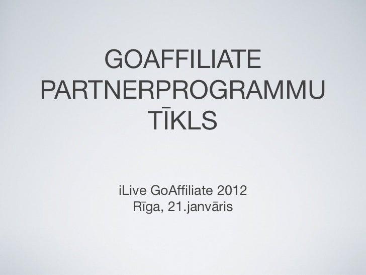 GOAFFILIATEPARTNERPROGRAMMU       TĪKLS    iLive GoAffiliate 2012       Rīga, 21.janvāris