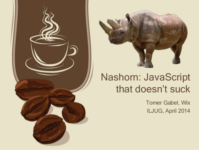 Nashorn: JavaScript that doesn't suck Tomer Gabel, Wix ILJUG, April 2014