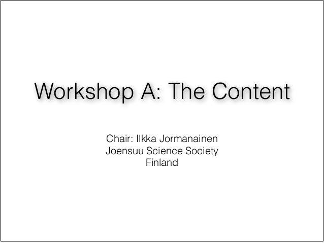 Workshop A: The Content                  !      Chair: Ilkka Jormanainen      Joensuu Science Society                Finland