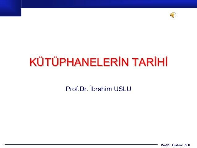 KÜTÜPHANELERİN TARİHİ     Prof.Dr. İbrahim USLU                             Prof.Dr. İbrahim USLU
