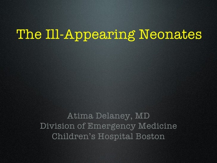 The Ill-Appearing Neonates <ul><li>Atima Delaney, MD </li></ul><ul><li>Division of Emergency Medicine </li></ul><ul><li>Ch...