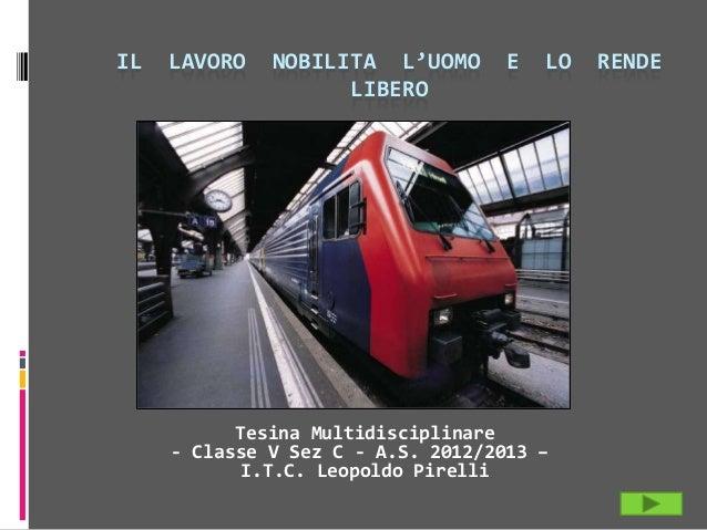IL LAVORO NOBILITA L'UOMO E LO RENDE LIBERO Tesina Multidisciplinare - Classe V Sez C - A.S. 2012/2013 – I.T.C. Leopoldo P...