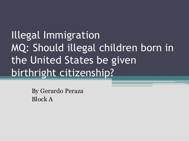 Illegal Immigration MQ: Should illegal children born in the United States be given birthright citizenship? By Gerardo Pera...