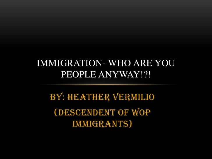 By: Heather Vermilio<br />(Descendent of WOP Immigrants)<br />Immigration- who are you people anyway!?!<br />