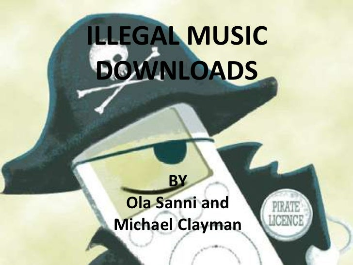 ILLEGAL MUSIC DOWNLOADS<br />BY <br />Ola Sanni and <br />Michael Clayman<br />