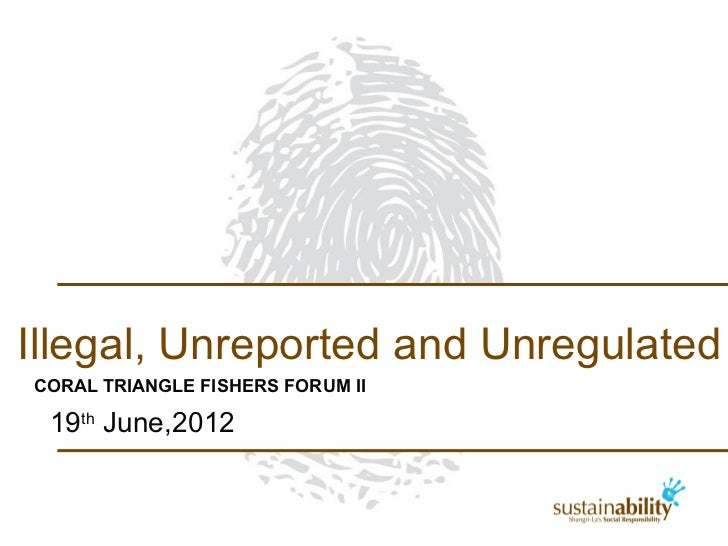Illegal, Unreported and UnregulatedCORAL TRIANGLE FISHERS FORUM II 19th June,2012