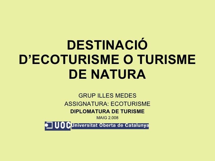 DESTINACIÓ D'ECOTURISME O TURISME DE NATURA GRUP ILLES MEDES ASSIGNATURA: ECOTURISME DIPLOMATURA DE TURISME MAIG 2.008