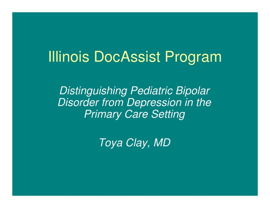Illinois DocAssist Program   Distinguishing Pediatric Bipolar  Disorder from Depression in the        Primary Care Setting...