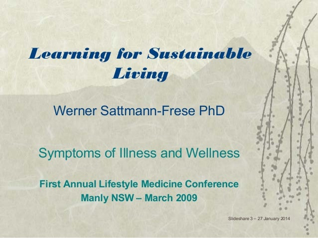 Learning for Sustainable Living Werner Sattmann-Frese PhD Symptoms of Illness and Wellness First Annual Lifestyle Medicine...