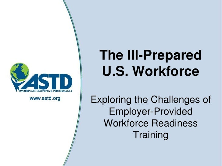 The Ill-Prepared U.S. Workforce<br />Exploring the Challenges of Employer-Provided Workforce Readiness Training<br />