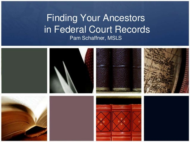 Finding Your Ancestors in Federal Court Records Pam Schaffner, MSLS