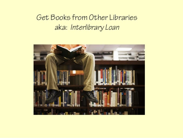 Get Books from Other Libraries     aka: Interlibrary Loan